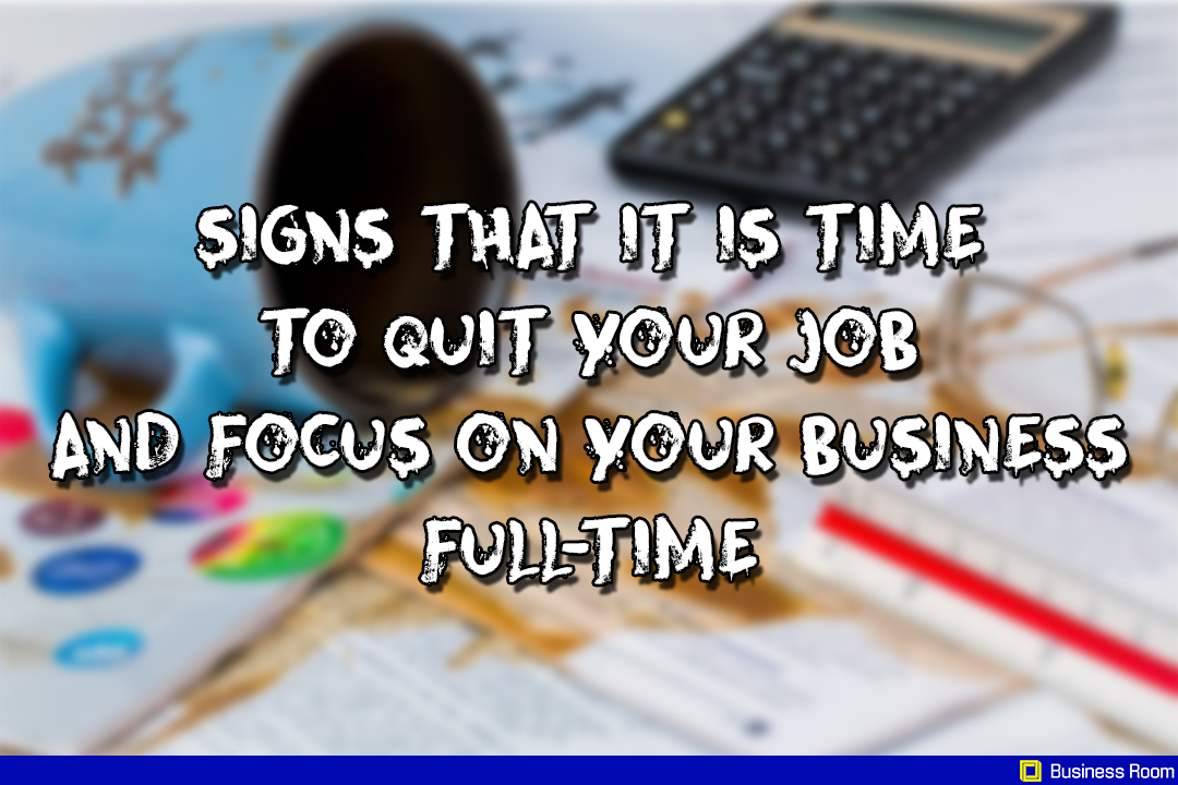 Signs that it is time to quit your Job and focus on your Business Full-time